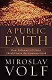Volf, Miroslav: Public Faith, A: How Followers of Christ Should Serve the Common Good