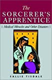 Tisdale, Sallie: The Sorcerer's Apprentice: Medical Miracles and Other Disasters