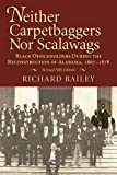 Bailey, Richard: Neither Carpetbaggers Nor Scalawags: Black Officeholders During the Reconstruction of Alabama 1867-1878