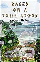 Based on a True Story by Zachary Hudson