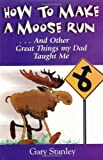 Starley, Gary: How to Make a Moose Run: And Other Great Things My Dad Taught Me