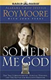 Moore, Roy: So Help Me God: The Ten Commandments, Judicial Tyranny, and the Battle for Religious Freedom