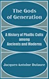Jacques-Antoine Dulaure: The Gods of Generation: A History of Phallic Cults among Ancients and Moderns