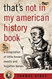 Thomas Ayres: That's Not in My American History Book: A Compilation of Little-Known Events and Forgotten Heroes