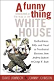 Johnson, David E.: A Funny Thing Happened on the Way to the White House: Foolhardiness, Folly, and Fraud in the Presidential Elections, from Andrew Jackson to George W. Bush