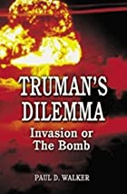 Truman's dilemma : invasion or the bomb by…