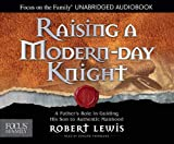 Lewis, Robert: Raising a Modern-Day Knight: A Father's Role in Guiding His Son to Authentic Manhood (Focus on the Family)