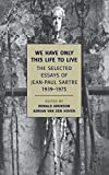 Sartre, Jean-Paul: We Have Only This Life to Live: The Selected Essays of Jean-Paul Sartre, 1939-1975 (New York Review Books Classics)