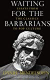 Mendelsohn, Daniel: Waiting for the Barbarians: Essays from the Classics to Pop Culture