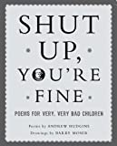 Hudgins, Andrew: Shut Up You're Fine: Instructive Poetry for Very, Very Bad Children