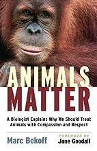 Animals Matter: A Biologist Explains Why We…
