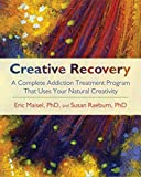 Maisel, Eric: Creative Recovery: A Complete Addiction Treatment Program That Uses Your Natural Creativity