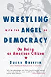 Griffin, Susan: Wrestling with the Angel of Democracy: On Being an American Citizen