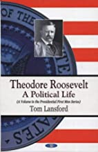 Theodore Roosevelt: A Political Life (First…