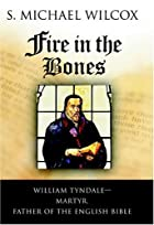 Fire in the Bones: William Tyndale--Martyr,…