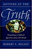 Millet, Robert L.: Getting at the Truth: Responding to Difficult Questions About LDS Beliefs