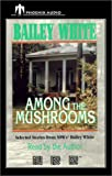 White, Bailey: Among the Mushrooms: Selected Stories from NPR's Bailey White