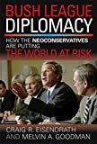 Goodman, Melvin A.: Bush League Diplomacy: How the Neoconservatives Are Putting the World at Risk