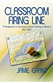 Grant, Jamie: Classroom Firing Line: A Perspective on Secondary School Teaching in America 1963 - 2003