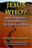 Gardner, James: Jesus Who?: Myth Vs. Reality in the Search for the Historical Jesus