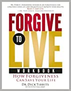 Forgive to Live Workbook by Dick Tibbits