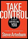Stephen Arterburn: Take Control of What's Controlling You: A Guide to Personal Freedom