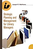 Matthews, Joseph: Strategic Planning And Management For Library Managers