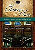 Buschman, John E.: The Library As Place: History, Community And Culture