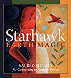 Starhawk: Earth Magic: Sacred Rituals for Connecting to Nature's Power