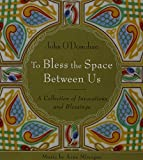 John O'Donohue: To Bless the Space Between Us: A Collection of Invocations and Blessings