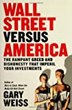 Gary Weiss: Wall Street Versus America: The Rampant Greed and Dishonesty That Imperil Your Investments