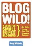 Wibbels, Andy: Blog Wild!: A Guide For Small Business Blogging