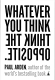 Arden, Paul: Whatever You Think, Think the Opposite