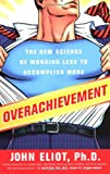 Eliot, John: Overachievement: The New Science of Working Less to Accomplish More