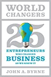 Byrne, John A.: World Changers: 25 Entrepreneurs Who Changed Business as We Knew It