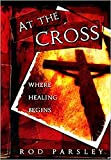 Parsley, Rod: At The Cross: Where the Healing Begins