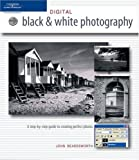 Beardsworth, John: Digital Black and white Photography: A step-by-step guide to creating perfect photos