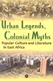 Ogude, James: Urban Legends, Colonial Myths: Popular Culture and Literature in East Africa