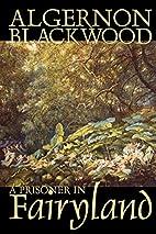 A Prisoner in Fairyland by Algernon…