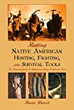 Burch, Monte: Making Native American Hunting, Fighting, and Survival Tools: The Complete Guide to Making and Using Traditional tools
