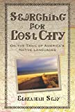 Seay, Elizabeth: Searching for Lost City: On the Trail of America's Native Languages