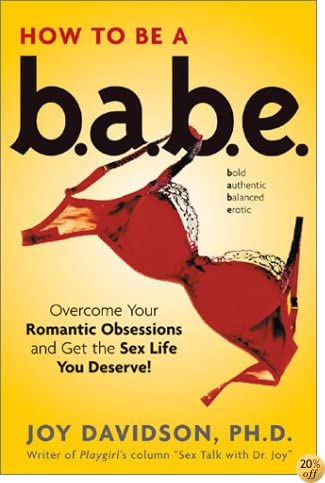 How to Be a Babe: Overcome Your Romantic Obsessions and Get the Sex Life You Deserve