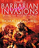 Craughwell, Thomas J.: How the Barbarian Invasions Shaped the Modern World: The Vikings, Vandals, Huns, Mongols, Goths, and Tartars who Razed the Old World and Formed the New
