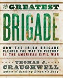Craughwell, Thomas J.: The Greatest Brigade: How the Irish Brigade Cleared the Way to Victory in the American Civil War