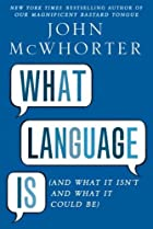 What Language Is: And What It Isn't and What…