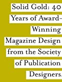 Spd: Solid Gold: 40 Years of Award-Winning Magazine Design from the Society of Publications Designers
