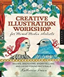 Dunn, Katherine: Creative Illustration Workshop for Mixed-Media Artists: Seeing, Sketching, Storytelling, and Using Found Materials