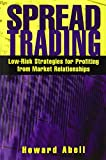 Abell, Howard: Spread Trading: Low Risk Strategies for Profiting With Market Relationships