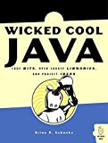Eubanks, Brian D.: Wicked Cool Java: Code Bits, Open-source Libraries, And Project Ideas