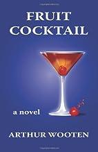 Fruit Cocktail: A Novel by Arthur Wooten